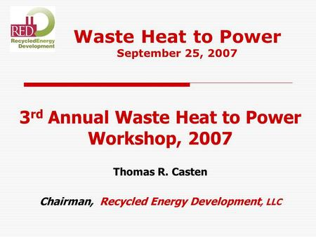 3 rd Annual Waste Heat to Power Workshop, 2007 Thomas R. Casten Chairman, Recycled Energy Development, LLC Waste Heat to Power September 25, 2007.