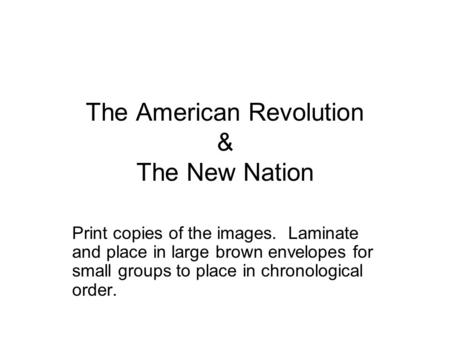 The American Revolution & The New Nation Print copies of the images. Laminate and place in large brown envelopes for small groups to place in chronological.
