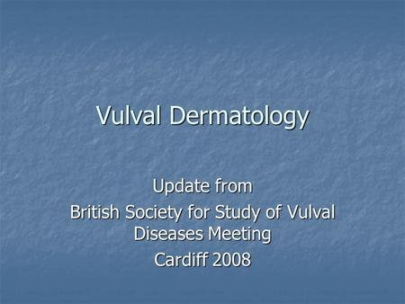 Vulval Dermatology Update from British Society for Study of Vulval Diseases Meeting Cardiff 2008.