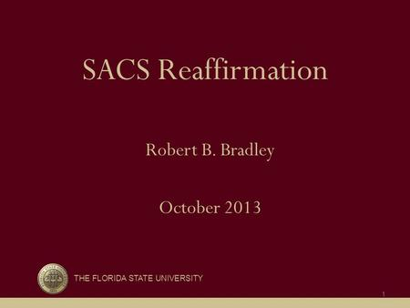 SACS Reaffirmation Robert B. Bradley October 2013 THE FLORIDA STATE UNIVERSITY 1.