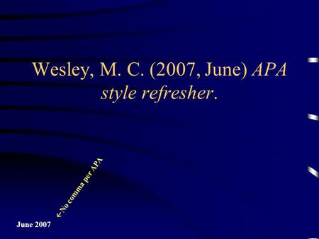 June 2007  No comma per APA Wesley, M. C. (2007, June) APA style refresher.