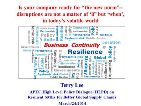 "Is your company ready for ""the new norm""-- disruptions are not a matter of 'if' but 'when', in today's volatile world Terry Lee APEC High Level Policy."