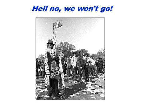 Hell no, we won't go! Democratic Convention in Chicago, 1968 Student Protestors at Univ. of CA in Berkeley, 1968 Anti-War Demonstrations.