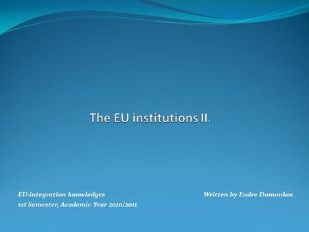 EU-integration knowledges Written by Endre Domonkos 1st Semester, Academic Year 2010/2011.