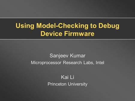 Using Model-Checking to Debug Device Firmware Sanjeev Kumar Microprocessor Research Labs, Intel Kai Li Princeton University.