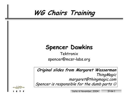 File: /ram/wgchairs.sxi Date: 6 November, 2004 Slide 1 Spencer Dawkins Tektronix WG Chairs Training Original slides from Margaret.