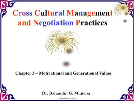 © Bahaudin G. Mujtaba Cross Cultural Management and Negotiation Practices Dr. Bahaudin G. Mujtaba Chapter 3 – Motivational and Generational Values.