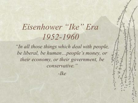 "Eisenhower ""Ike"" Era 1952-1960 ""In all those things which deal with people, be liberal, be human…people's money, or their economy, or their government,"