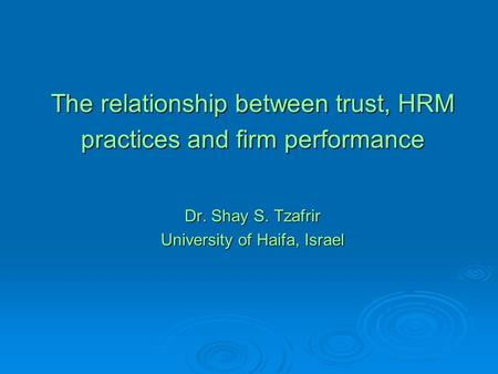 The relationship between trust, HRM practices and firm performance Dr. Shay S. Tzafrir University of Haifa, Israel.