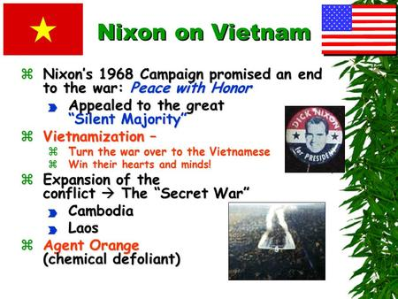 "Nixon on Vietnam zNixon's 1968 Campaign promised an end to the war: Peace with Honor P Appealed to the great ""Silent Majority"" zVietnamization – zTurn."