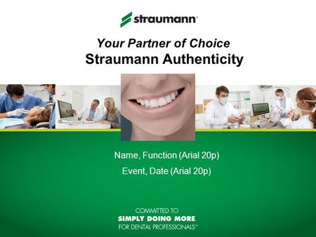 Your Partner of Choice Straumann Authenticity Name, Function (Arial 20p) Event, Date (Arial 20p)