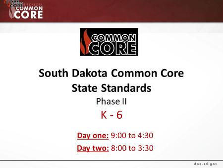 South Dakota Common Core State Standards Phase II K - 6 Day one: 9:00 to 4:30 Day two: 8:00 to 3:30.