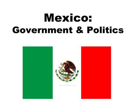 Mexico: Government & Politics. December 1, 2000 – Vicente Fox became President Why is that important? –For the first time in 71 years, the President of.