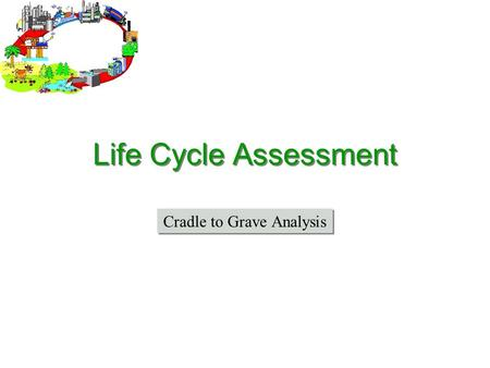 "Life Cycle Assessment Cradle to Grave Analysis. What is a Life Cycle Assessment? Life Cycle Assessment (LCA) –Life Cycle Analysis –""Cradle to Grave"" Comprehensive."