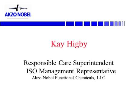 Kay Higby Responsible Care Superintendent ISO Management Representative Akzo Nobel Functional Chemicals, LLC.