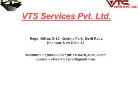 VTS Services Pvt. Ltd. Regd. Office: D-60, Krishna Park, Devli Road Khanpur, New Delhi-62. Khanpur, New Delhi-62. #9899020067,9999020067,9811168410,9891026511.
