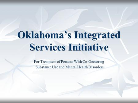 Oklahoma's Integrated Services Initiative For Treatment of Persons With Co-Occurring Substance Use and Mental Health Disorders Substance Use and Mental.