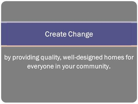 by providing quality, well-designed homes for everyone in your community. Create Change.