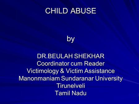 <strong>CHILD</strong> ABUSE by DR.BEULAH SHEKHAR Coordinator cum Reader Victimology & Victim Assistance Manonmaniam Sundaranar University Tirunelveli Tamil Nadu.