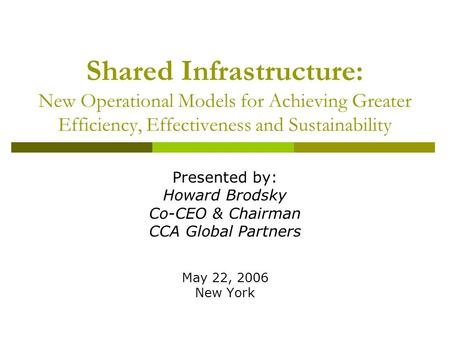 Shared Infrastructure: New Operational Models for Achieving Greater Efficiency, Effectiveness and Sustainability Presented by: Howard Brodsky Co-CEO &