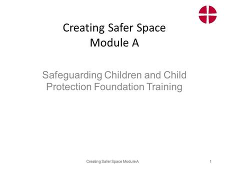 Creating Safer Space Module A Safeguarding Children and Child Protection Foundation Training Creating Safer Space Module A1.