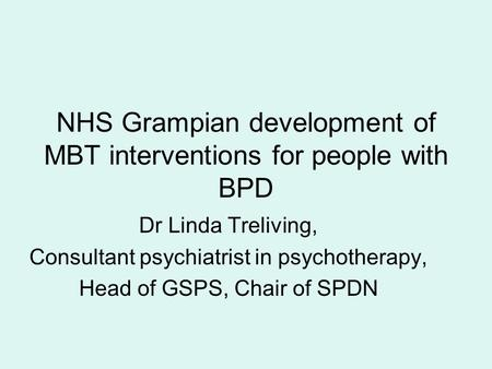 NHS Grampian development of MBT interventions for people with BPD Dr Linda Treliving, Consultant psychiatrist in psychotherapy, Head of GSPS, Chair of.