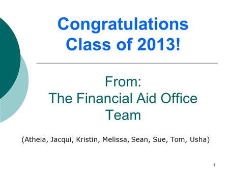 1 Congratulations Class of 2013! From: The Financial Aid Office Team (Atheia, Jacqui, Kristin, Melissa, Sean, Sue, Tom, Usha)