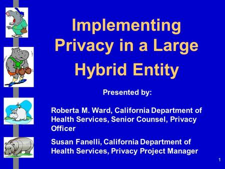 1 Implementing Privacy in a Large Hybrid Entity Presented by: Roberta M. Ward, California Department of Health Services, Senior Counsel, Privacy Officer.