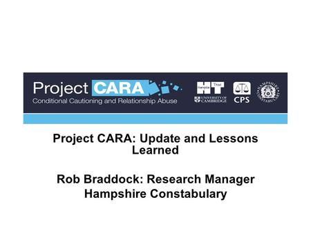 Project CARA: Update and Lessons Learned Rob Braddock: Research Manager Hampshire Constabulary.
