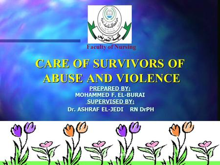 1 CARE OF SURVIVORS OF ABUSE AND VIOLENCE PREPARED BY: MOHAMMED F. EL-BURAI SUPERVISED BY: Dr. ASHRAF EL-JEDI RN DrPH Faculty of Nursing Community Mental.