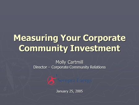 Measuring Your Corporate Community Investment Molly Cartmill Director – Corporate Community Relations January 25, 2005.