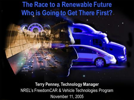 The Race to a Renewable Future Who is Going to Get There First? Terry Penney, Technology Manager NREL's FreedomCAR & Vehicle Technologies Program November.