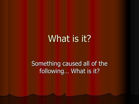 What is it? Something caused all of the following… What is it?