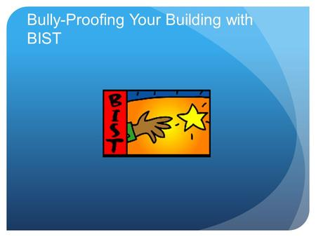 Bully-Proofing Your Building with BIST. Today's Objectives Define Bullying Define Participants: Bully, By-Stander, Victim How To Respond Create a system.