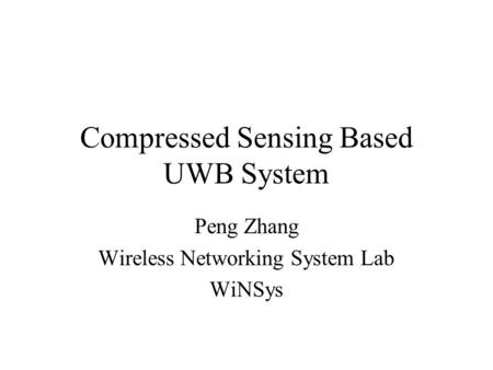 Compressed Sensing Based UWB System Peng Zhang Wireless Networking System Lab WiNSys.