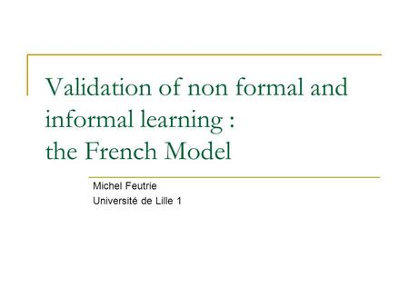 Validation of non formal and informal learning : the French Model Michel Feutrie Université de Lille 1.