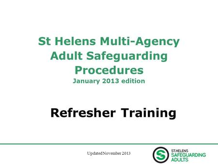 Updated November 20131 St Helens Multi-Agency Adult Safeguarding Procedures January 2013 edition Refresher Training.