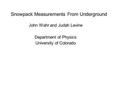 Snowpack Measurements From Underground John Wahr and Judah Levine Department of Physics University of Colorado.