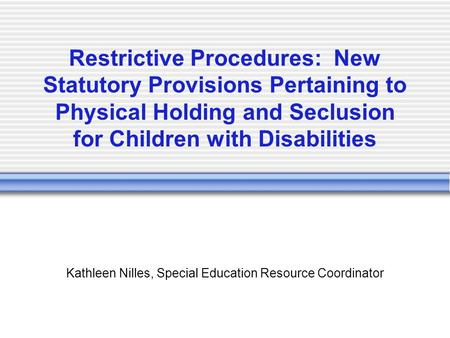 Restrictive Procedures: New Statutory Provisions Pertaining to Physical Holding and Seclusion for Children with Disabilities Kathleen Nilles, Special Education.