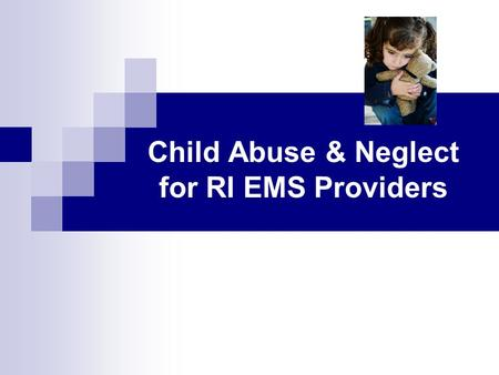 Child Abuse & Neglect for RI EMS Providers. Child Abuse/Neglect for RI EMS Providers (Slide 2) Acknowledgements Child Abuse and Neglect: A Prehospital.