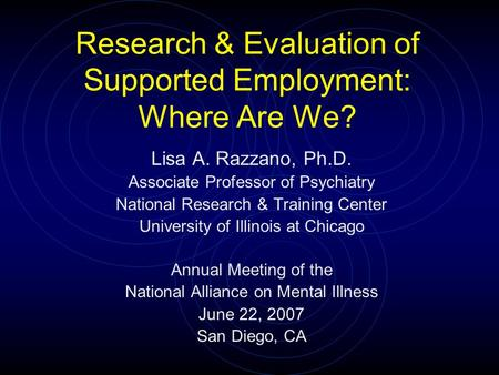 Research & Evaluation of Supported Employment: Where Are We? Lisa A. Razzano, Ph.D. Associate Professor of Psychiatry National Research & Training Center.