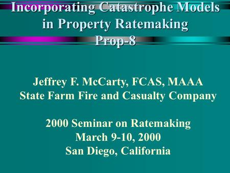 Incorporating Catastrophe Models in Property Ratemaking Prop-8 Jeffrey F. McCarty, FCAS, MAAA State Farm Fire and Casualty Company 2000 Seminar on Ratemaking.