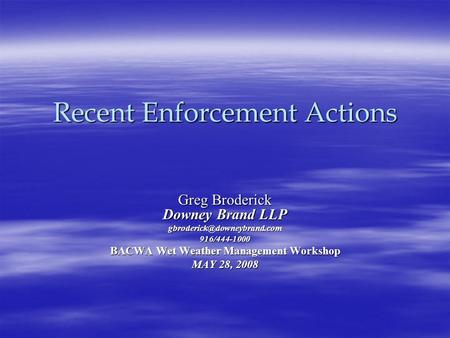 Recent Enforcement Actions Greg Broderick Downey Brand LLP BACWA Wet Weather Management Workshop MAY 28, 2008.