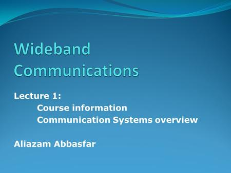 Lecture 1: Course information Communication Systems overview Aliazam Abbasfar.