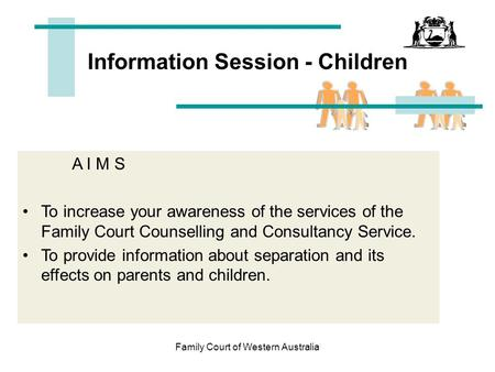 Family Court of Western Australia Information Session - Children A I M S To increase your awareness of the services of the Family Court Counselling and.