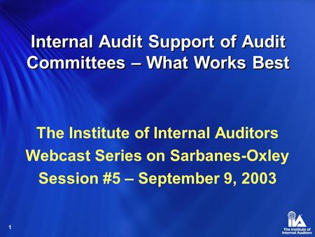 1 Internal Audit Support of Audit Committees – What Works Best The Institute of Internal Auditors Webcast Series on Sarbanes-Oxley Session #5 – September.