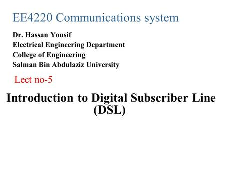 Introduction to Digital Subscriber Line (DSL) EE4220 Communications system Dr. Hassan Yousif Electrical Engineering Department College of Engineering Salman.