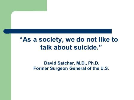"""As a society, we do not like to talk about suicide."" David Satcher, M.D., Ph.D. Former Surgeon General of the U.S."