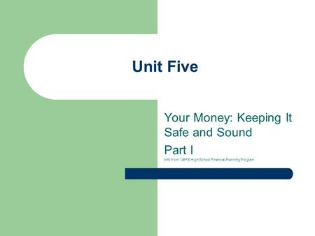 Unit Five Your Money: Keeping It Safe and Sound Part I Info from: NEFE High School Financial Planning Program.