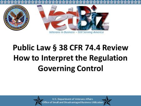 Veterans in Business – Still Serving America Public Law § 38 CFR 74.4 Review How to Interpret the Regulation Governing Control.